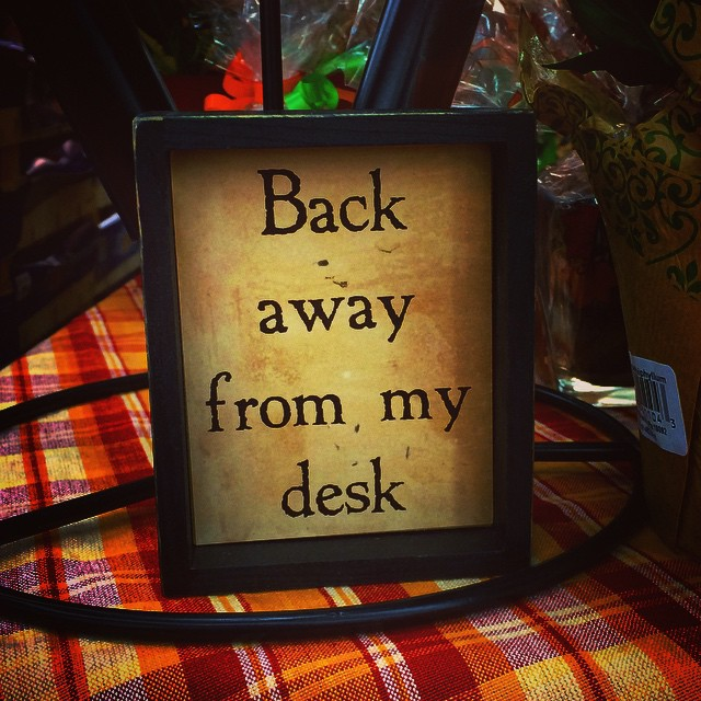 "sign that reads ""Back away from my desk"""