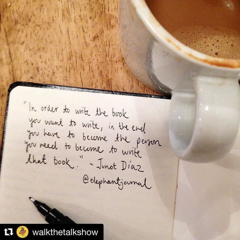 "coffee and quote written in journal: ""In order to write the book you want to write, in the end you have to become the person you need to become to write that book."" - Junot Diaz"